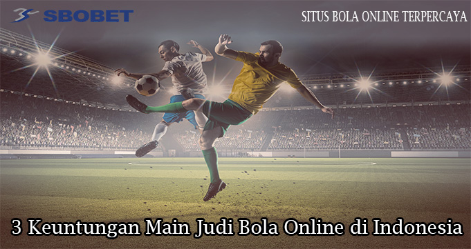 3 Keuntungan Main Judi Bola Online di Indonesia