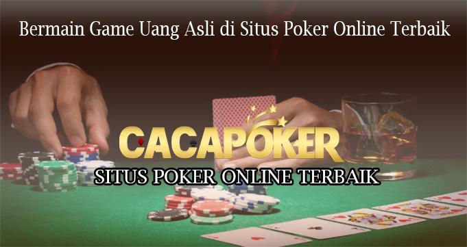 Bermain Game Uang Asli di Situs Poker Online Terbaik