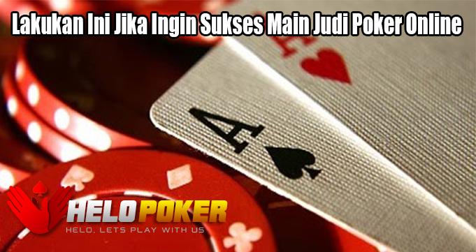 Lakukan Ini Jika Ingin Sukses Main Judi Poker Online